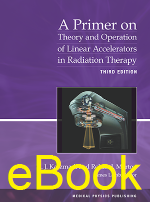 A Primer on Theory and Operation of Linear Accelerators in Radiation Therapy, 3rd edition.  eBook